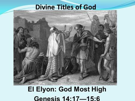 El Elyon: God Most High Genesis 14:17—15:6. SundayTeacher.com Lesson Password: Name Illustrated Bible Life Password: Miracle.