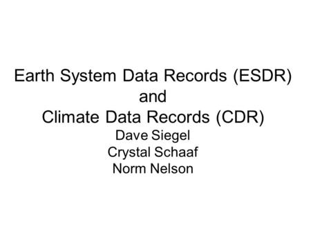 Earth System Data Records (ESDR) and Climate Data Records (CDR) Dave Siegel Crystal Schaaf Norm Nelson.