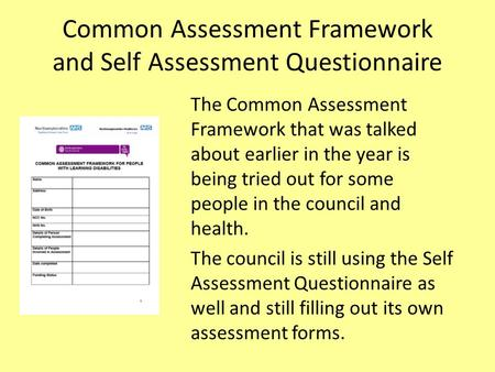 Common Assessment Framework and Self Assessment Questionnaire The Common Assessment Framework that was talked about earlier in the year is being tried.