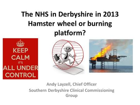 The NHS in Derbyshire in 2013 Hamster wheel or burning platform? Andy Layzell, Chief Officer Southern Derbyshire Clinical Commissioning Group.