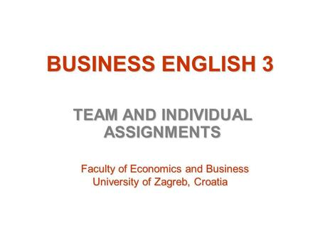 BUSINESS ENGLISH 3 TEAM AND INDIVIDUAL ASSIGNMENTS Faculty of Economics and Business Faculty of Economics and Business University of Zagreb, Croatia University.