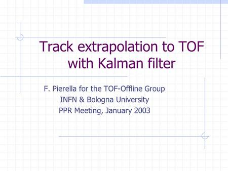 Track extrapolation to TOF with Kalman filter F. Pierella for the TOF-Offline Group INFN & Bologna University PPR Meeting, January 2003.