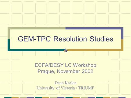 GEM-TPC Resolution Studies ECFA/DESY LC Workshop Prague, November 2002 Dean Karlen University of Victoria / TRIUMF.
