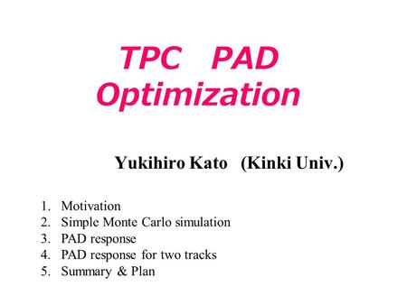 TPC PAD Optimization Yukihiro Kato (Kinki Univ.) 1.Motivation 2.Simple Monte Carlo simulation 3.PAD response 4.PAD response for two tracks 5.Summary &