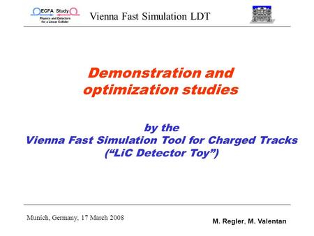 Vienna Fast Simulation LDT Munich, Germany, 17 March 2008 M. Regler, M. Valentan Demonstration and optimization studies by the Vienna Fast Simulation Tool.