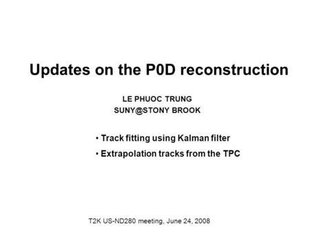 Updates on the P0D reconstruction LE PHUOC TRUNG BROOK T2K US-ND280 meeting, June 24, 2008 Track fitting using Kalman filter Extrapolation tracks.