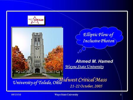 09/15/10Waye State University1 Elliptic Flow of Inclusive Photon Ahmed M. Hamed Midwest Critical Mass University of Toledo, Ohio 21-22 October, 2005 Wayne.
