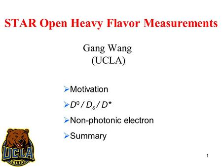 1 STAR Open Heavy Flavor Measurements Gang Wang (UCLA) 1  Motivation  D 0 / D s / D*  Non-photonic electron  Summary.