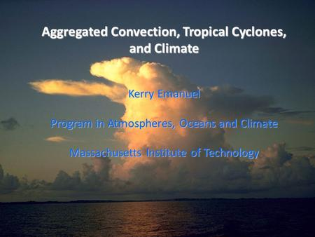 Aggregated Convection, Tropical Cyclones, and Climate Kerry Emanuel Program in Atmospheres, Oceans and Climate Massachusetts Institute of Technology.