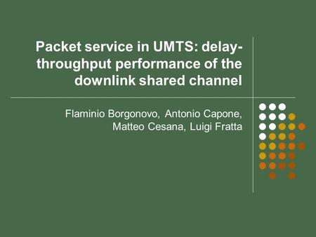 Packet service in UMTS: delay- throughput performance of the downlink shared channel Flaminio Borgonovo, Antonio Capone, Matteo Cesana, Luigi Fratta.