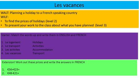 Les vacances WALT: Planning a holiday to a French speaking country WILF: To find the prices of holidays (level 2) To present your work to the class about.