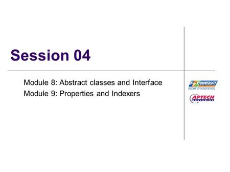 Session 04 Module 8: Abstract classes and Interface Module 9: Properties and Indexers.