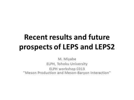 Recent results and future prospects of LEPS and LEPS2 M. Miyabe ELPH, Tohoku University ELPH workshop C013 Meson Production and Meson-Baryon Interaction