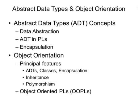 1 Abstract Data Types & Object Orientation Abstract Data Types (ADT) Concepts –Data Abstraction –ADT in PLs –Encapsulation Object Orientation –Principal.