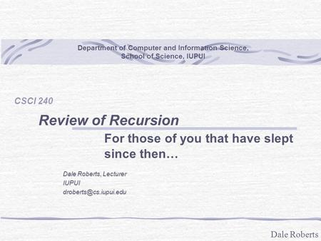 Dale Roberts Department of Computer and Information Science, School of Science, IUPUI CSCI 240 Review of Recursion For those of you that have slept since.