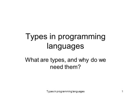 Types in programming languages1 What are types, and why do we need them?