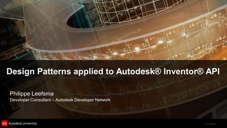 © 2011 Autodesk Design Patterns applied to Autodesk® Inventor® API Philippe Leefsma Developer Consultant – Autodesk Developer Network.