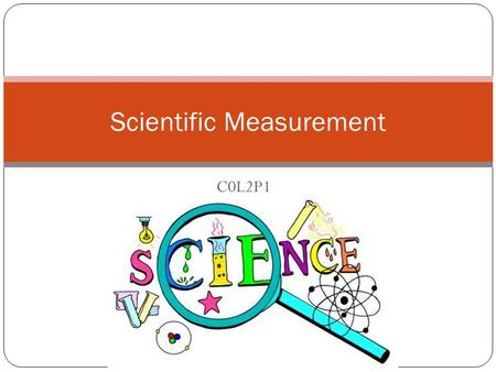 C0L2P1 Scientific Measurement In science what units are internationally accepted? Why should you use significant digits? How do I use the metric system?