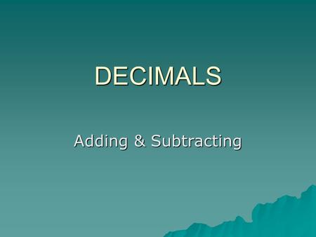 DECIMALS Adding & Subtracting. Decimals What is a Decimal? Show Me 1Show me 2 They should know How are they used? Click any.