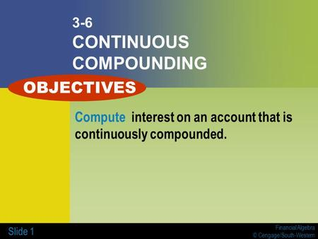 Financial Algebra © Cengage/South-Western Slide 1 3-6 CONTINUOUS COMPOUNDING Compute interest on an account that is continuously compounded. OBJECTIVES.