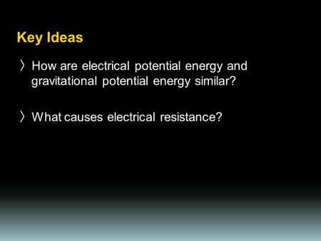Key Ideas 〉 How are electrical potential energy and gravitational potential energy similar? 〉 What causes electrical resistance?