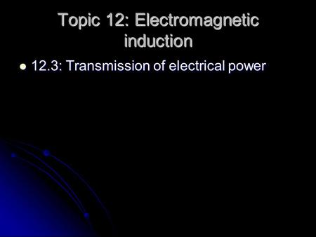 Topic 12: Electromagnetic induction 12.3: Transmission of electrical power 12.3: Transmission of electrical power.