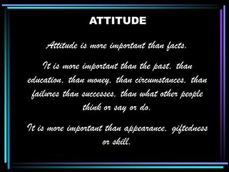 ATTITUDE Attitude is more important than facts. It is more important than the past, than education, than money, than circumstances, than failures than.