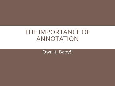 THE IMPORTANCE OF ANNOTATION Own it, Baby!!. WHY ANNOTATE?  Interaction=ownership. The more personally invested you are, the more meaningful the text.