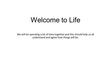 Welcome to Life We will be spending a lot of time together and this should help us all understand and agree how things will be.