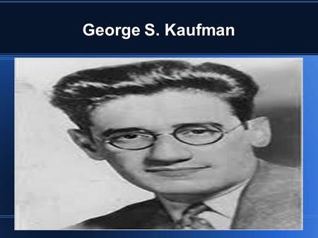 George S. Kaufman. Birth place. George Kaufman was born in Pittsburgh Pennsylvania. Georges birth parents were Joseph Kaufman and his mother Henrietta.