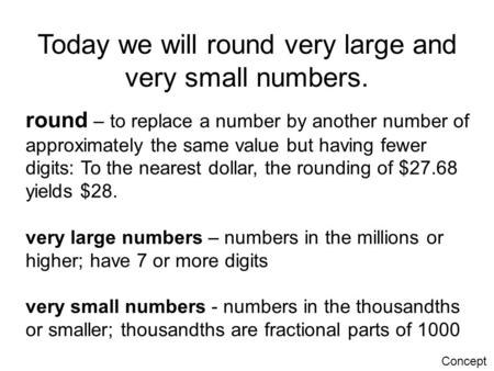 Today we will round very large and very small numbers. round – to replace a number by another number of approximately the same value but having fewer digits: