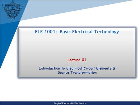 Dept of Electrical & Electronics ELE 1001: Basic Electrical Technology Lecture 01 Introduction to Electrical Circuit Elements & Source Transformation.
