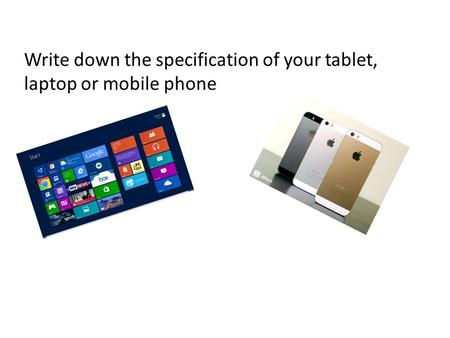 Write down the specification of your tablet, laptop or mobile phone.