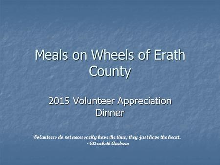 Meals on Wheels of Erath County 2015 Volunteer Appreciation Dinner Volunteers do not necessarily have the time; they just have the heart. ~Elizabeth Andrew.