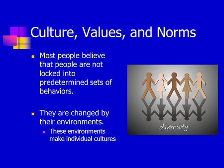 Culture, Values, and Norms Most people believe that people are not locked into predetermined sets of behaviors. They are changed by their environments.