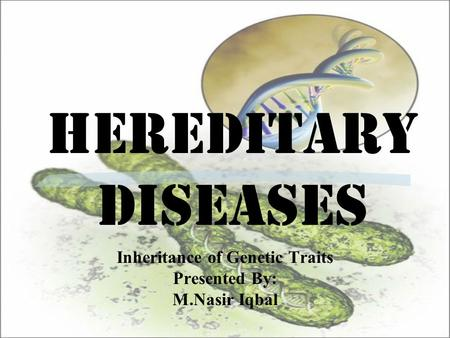 Hereditary Diseases Inheritance of Genetic Traits Presented By: M.Nasir Iqbal.