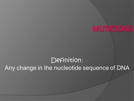 Definition : Any change in the nucleotide sequence of DNA.