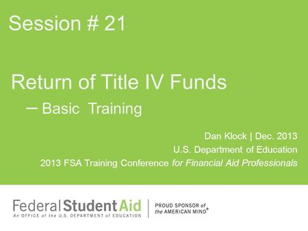 Dan Klock | Dec. 2013 U.S. Department of Education 2013 FSA Training Conference for Financial Aid Professionals Return of Title IV Funds – Basic Training.