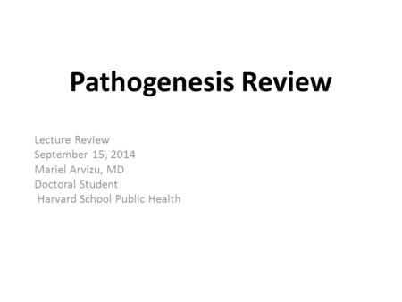 Pathogenesis Review Lecture Review September 15, 2014 Mariel Arvizu, MD Doctoral Student Harvard School Public Health.
