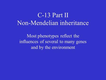 C-13 Part II Non-Mendelian inheritance Most phenotypes reflect the influences of several to many genes and by the environment.
