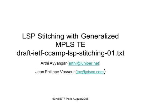 63nd IETF Paris August 2005 LSP Stitching with Generalized MPLS TE draft-ietf-ccamp-lsp-stitching-01.txt Arthi Ayyangar