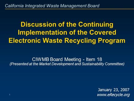 California Integrated Waste Management Board 1 Discussion of the Continuing Implementation of the Covered Electronic Waste Recycling Program CIWMB Board.