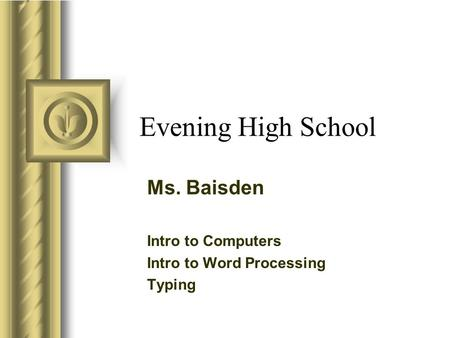 Evening High School Ms. Baisden Intro to Computers Intro to Word Processing Typing This presentation will probably involve audience discussion, which will.
