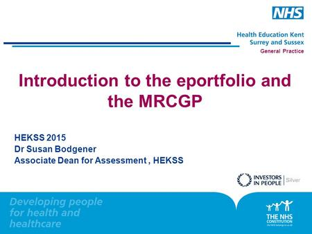 General Practice Introduction to the eportfolio and the MRCGP HEKSS 2015 Dr Susan Bodgener Associate Dean for Assessment, HEKSS.