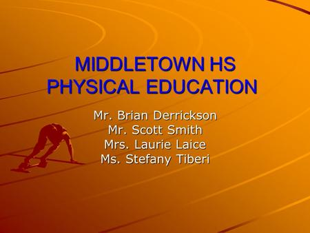 MIDDLETOWN HS PHYSICAL EDUCATION Mr. Brian Derrickson Mr. Scott Smith Mrs. Laurie Laice Ms. Stefany Tiberi.