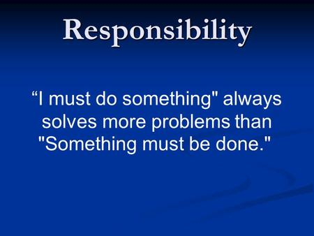 "Responsibility ""I must do something always solves more problems than Something must be done."