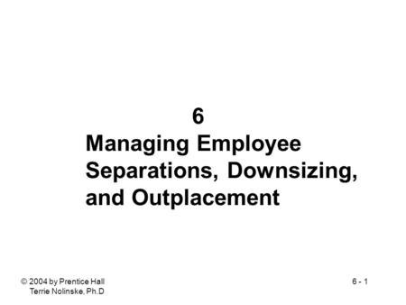 © 2004 by Prentice Hall Terrie Nolinske, Ph.D. 6 - 1 6 Managing Employee Separations, Downsizing, and Outplacement.