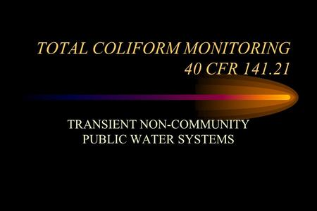 TOTAL COLIFORM MONITORING 40 CFR 141.21 TRANSIENT NON-COMMUNITY PUBLIC WATER SYSTEMS.