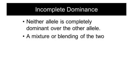 Incomplete Dominance Neither allele is completely dominant over the other allele. A mixture or blending of the two.