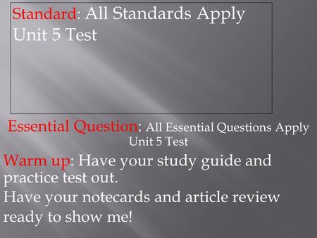 Essential Question: All Essential Questions Apply Unit 5 Test Warm up: Have your study guide and practice test out. Have your notecards and article review.